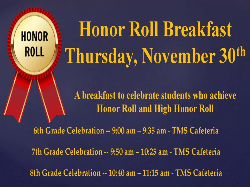 Honor Roll Breakfast flyer. TMS Honors Breakfast Celebration is this Thurs, Nov 30. Students and families invited. We hope you can join us at TMS! 6th Grade: 9-9:30am 7th Grade: 9:50-10:25am 8th Grade: 10:40-11:15am