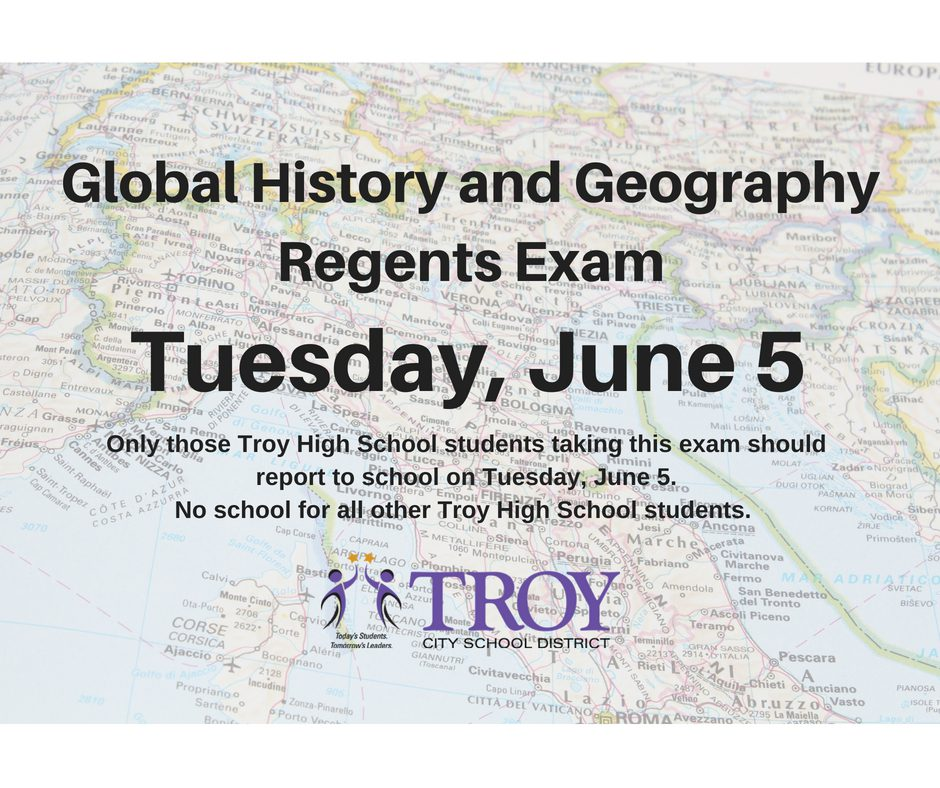 On Tuesday, June 5, only those Troy High School students taking the Global History and Geography Regents Exam should report to school. No school for all other Troy High School students.