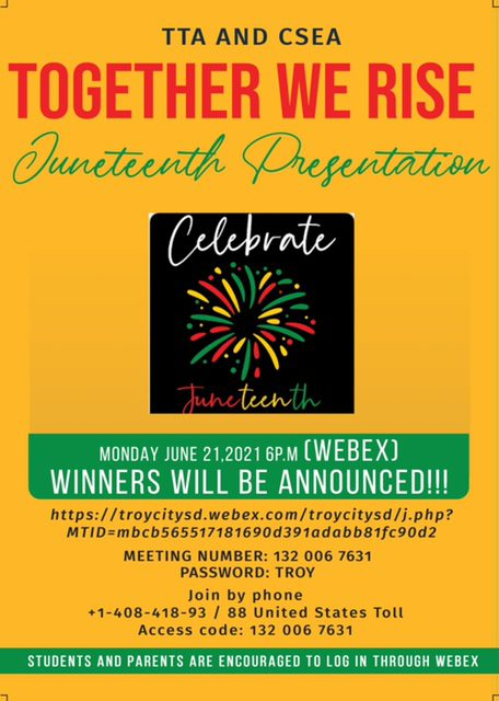 Juneteenth flyer - Please join us via WebEx on Monday, June 21, at 6 p.m. to view our Juneteenth contest presentation. Students from throughout the district have submitted essays, poems and artwork to commemorate Juneteenth. Winners will be announced and we will be sharing their work. Link to presentation: https://tinyurl.com/328pm2y3 Meeting Number: 132 006 7631 Password: TROY