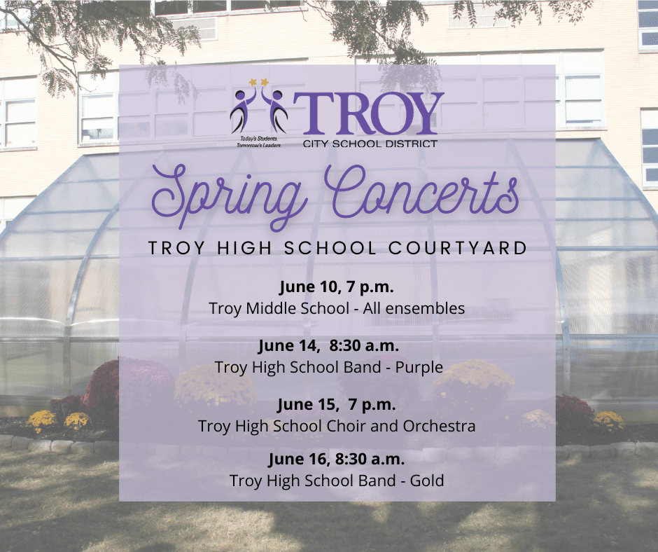 Troy Middle School (All performing ensembles) - June 10th In THS Courtyard beginning at 7:00 pm Troy High School Choir and Troy High School Orchestra - June 15th in the THS Courtyard beginning at 7:00 pm Troy High School Band - June 14th (Purple) and 16th (Gold) in the THS Courtyard beginning at 8:30 am